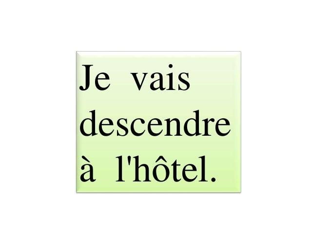 Je vais descendre à l'hôtel.