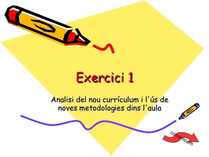 Exercici 1 <ul><ul><li>Analisi del nou currículum i l'ús de noves metodologies dins l'aula </li></ul></ul>comencem