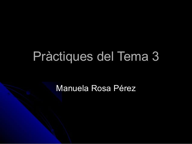 Pràctiques del Tema 3Pràctiques del Tema 3Manuela Rosa PérezManuela Rosa Pérez