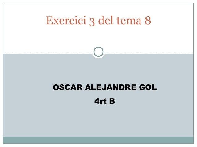 Exercici 3 del tema 8 OSCAR ALEJANDRE GOL         4rt B
