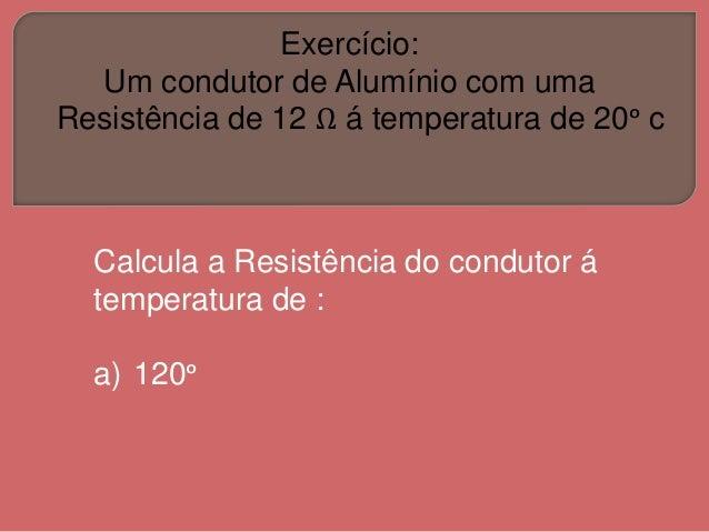 Exercício: Um condutor de Alumínio com uma Resistência de 12 Ω á temperatura de 20ᵒ c Calcula a Resistência do condutor á ...