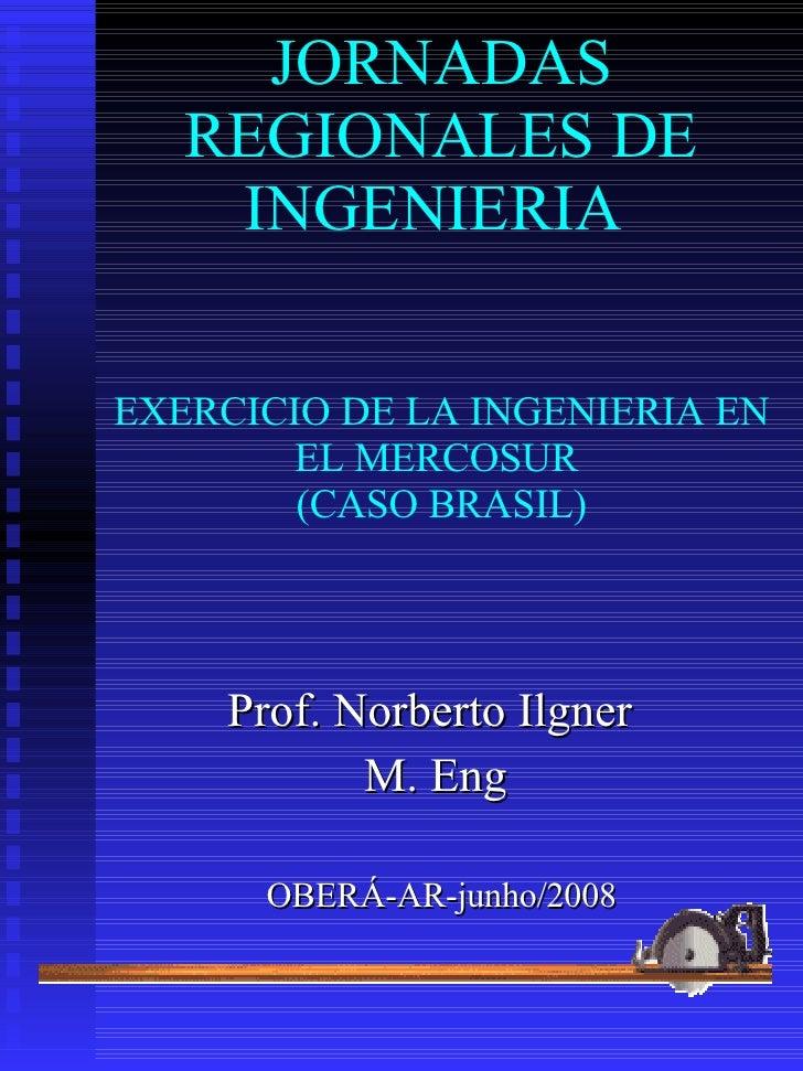 JORNADAS REGIONALES DE INGENIERIA  EXERCICIO DE LA INGENIERIA EN EL MERCOSUR   (CASO BRASIL)   Prof. Norberto Ilgner  M. E...
