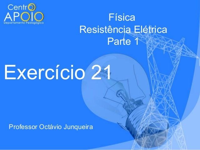 Física Resistência Elétrica Parte 1  Exercício 21 Professor Octávio Junqueira