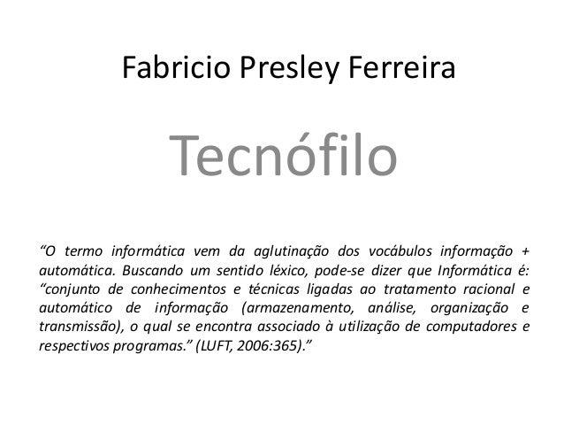 """Fabricio Presley Ferreira Tecnófilo """"O termo informática vem da aglutinação dos vocábulos informação + automática. Buscand..."""