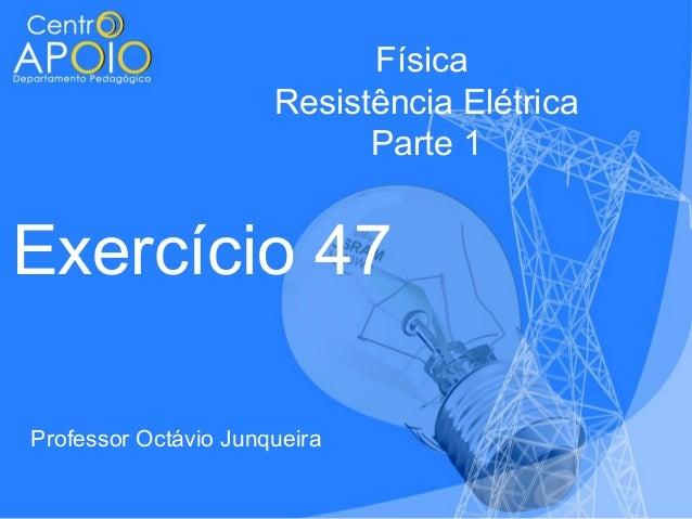 Física Resistência Elétrica Parte 1  Exercício 47 Professor Octávio Junqueira