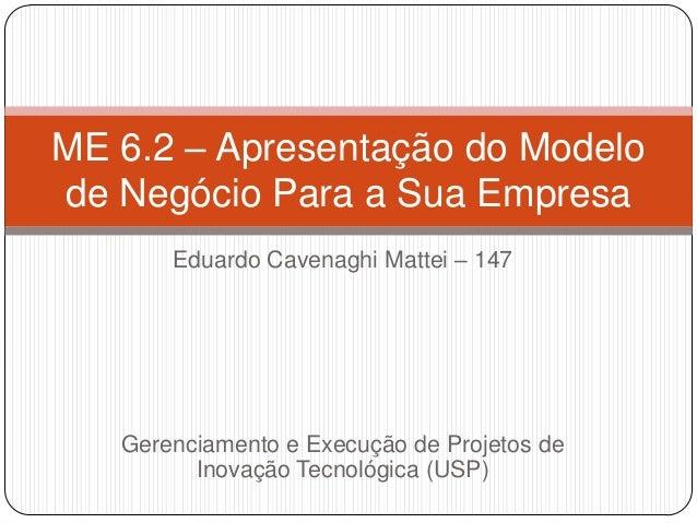 Eduardo Cavenaghi Mattei – 147Gerenciamento e Execução de Projetos deInovação Tecnológica (USP)ME 6.2 – Apresentação do Mo...
