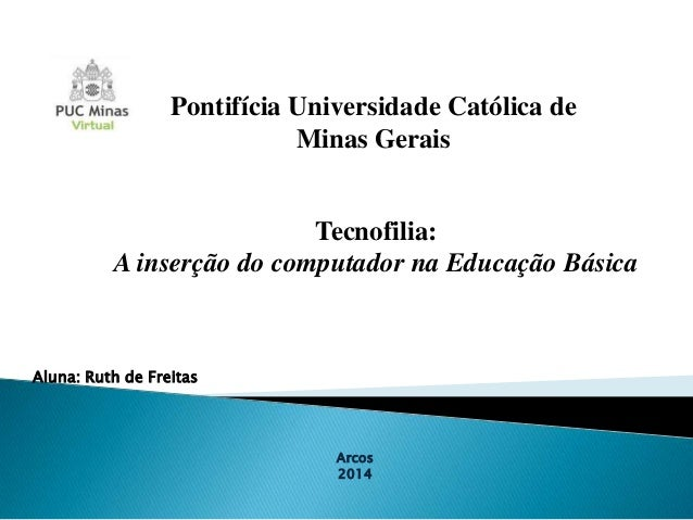 Pontifícia Universidade Católica de Minas Gerais  Tecnofilia: A inserção do computador na Educação Básica  Aluna: Ruth de ...