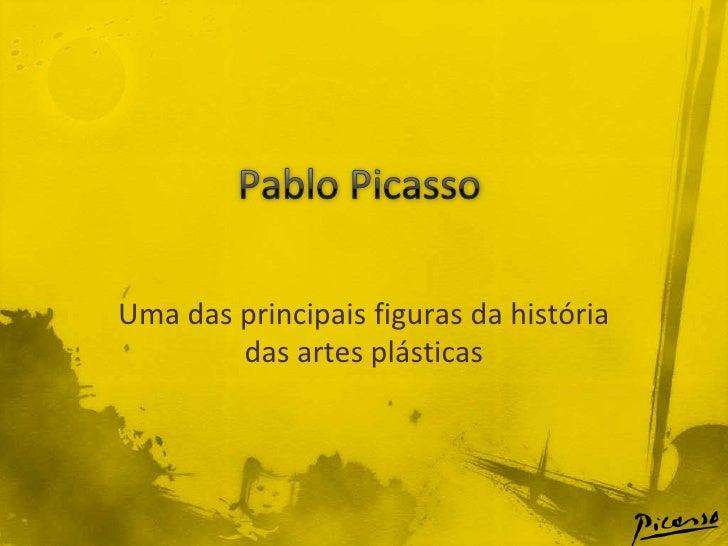 Pablo Picasso<br />Uma das principais figuras da história das artes plásticas<br />