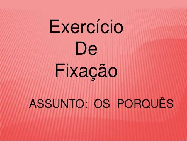 Exercício     De  FixaçãoASSUNTO: OS PORQUÊS
