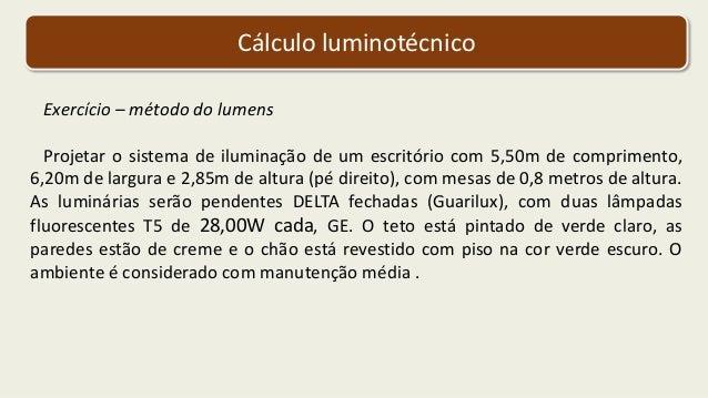 Cálculo luminotécnico Exercício – método do lumens Projetar o sistema de iluminação de um escritório com 5,50m de comprime...