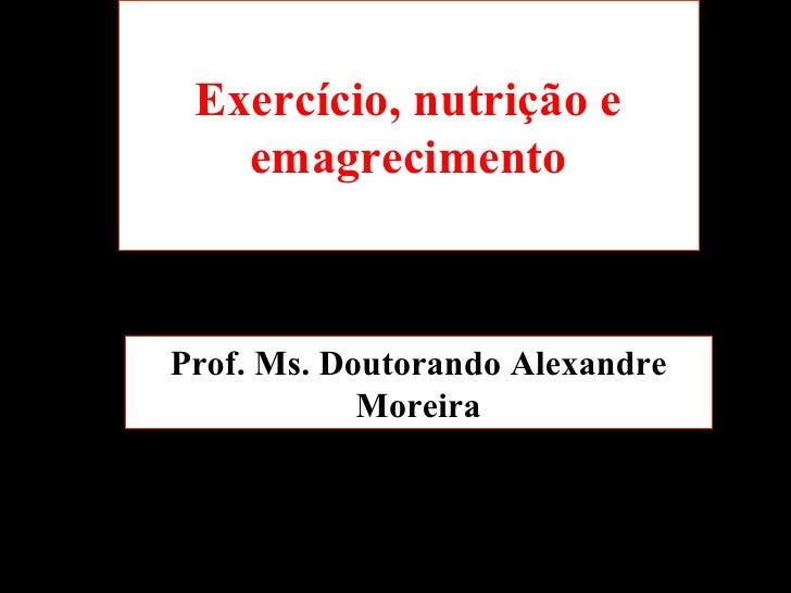 Exercício, nutrição e emagrecimento Prof. Ms. Doutorando Alexandre Moreira