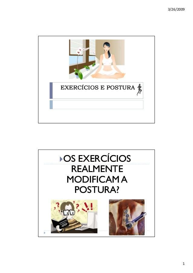 3/26/2009 1 EXERCÍCIOS E POSTURAEXERCÍCIOS E POSTURA OS EXERCÍCIOSOS EXERCÍCIOS REALMENTEREALMENTE MODIFICAM AMODIFICAM A ...