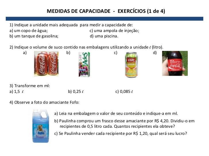 MEDIDAS DE CAPACIDADE - EXERCÍCIOS (1 de 4)1) Indique a unidade mais adequada para medir a capacidade de:a) um copo de águ...