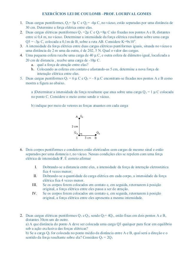 EXERCÍCIOS LEI DE COULOMB –PROF. LOURIVAL GOMES  1. Duas cargas puntiformes, Q1= 5m C e Q2 = -4m C, no vácuo, estão separa...