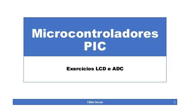 Microcontroladores PIC Exercícios LCD e ADC Fábio Souza 1