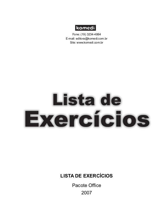Fone: (19) 3234-4864 E-mail: editora@komedi.com.br Site: www.komedi.com.br  LISTA DE EXERCÍCIOS Pacote Office 2007