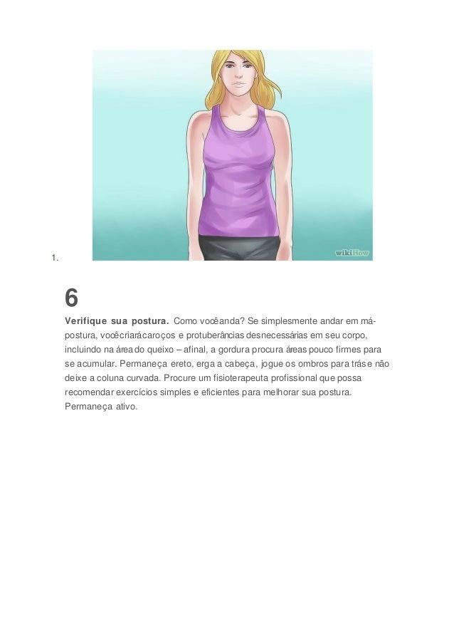 1. 6 Verifique sua postura. Como vocêanda? Se simplesmente andar em má- postura, vocêcriarácaroços e protuberâncias desnec...