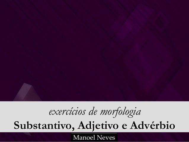 exercícios de morfologia Substantivo, Adjetivo e Advérbio Manoel Neves