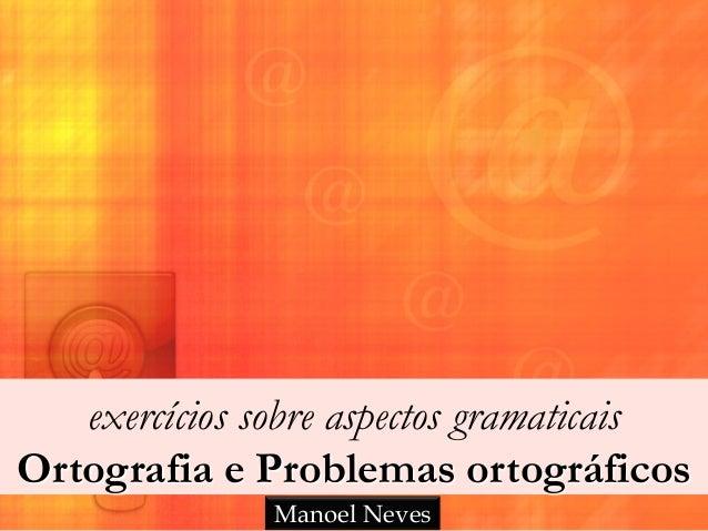 exercícios sobre aspectos gramaticais Ortografia e Problemas ortográficos Manoel Neves