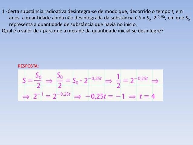 1 -Certa substância radioativa desintegra-se de modo que, decorrido o tempo t, em anos, a quantidade ainda não desintegrad...