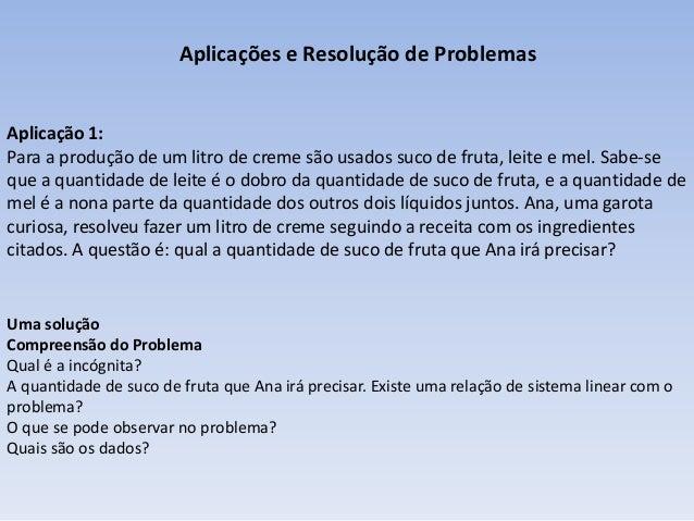 Aplicações e Resolução de Problemas  Aplicação 1: Para a produção de um litro de creme são usados suco de fruta, leite e m...