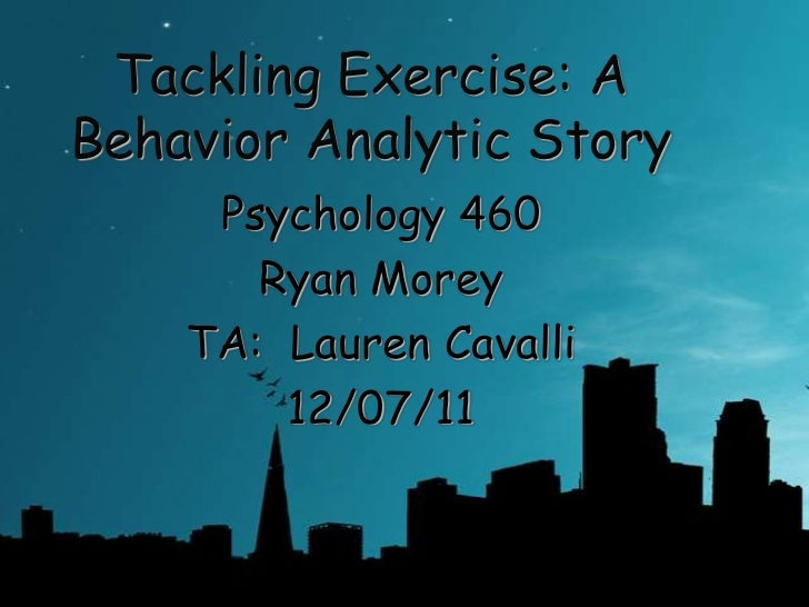 Tackling Exercise: ABehavior Analytic Story     Psychology 460       Ryan Morey    TA: Lauren Cavalli        12/07/11