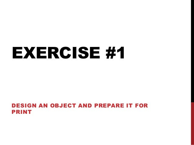 EXERCISE #1DESIGN AN OBJECT AND PREPARE IT FORPRINT