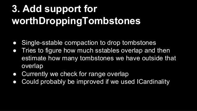 3. Add support for  worthDroppingTombstones  ● Single-sstable compaction to drop tombstones  ● Tries to figure how much ss...