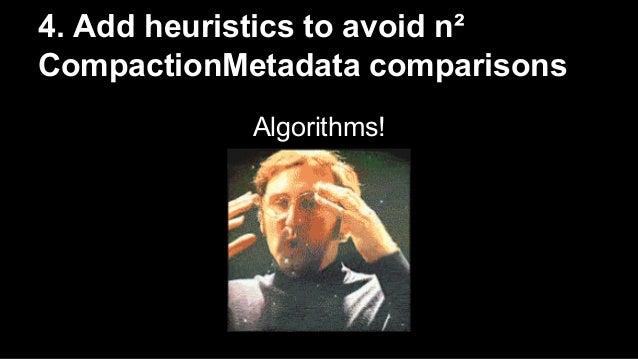 4. Add heuristics to avoid n²  CompactionMetadata comparisons  Algorithms!