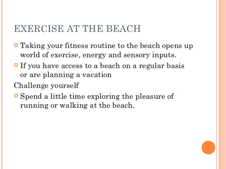 EXERCISE AT THE BEACH <ul><li>Taking your fitness routine to the beach opens up world of exercise, energy and sensory inpu...