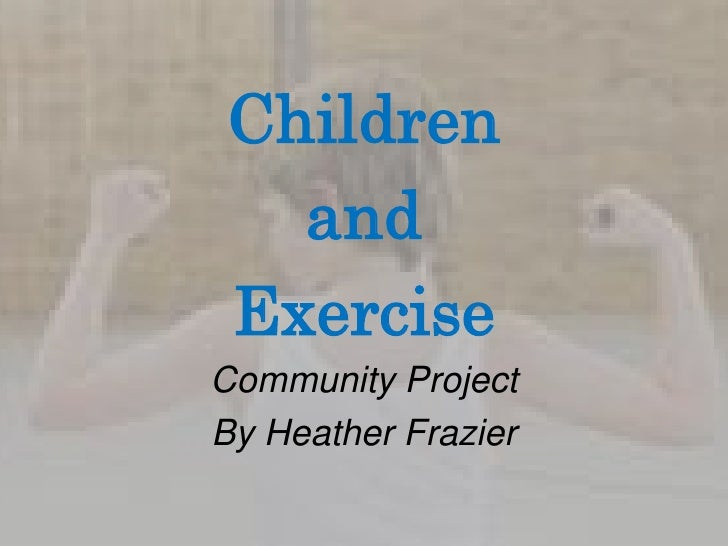 Children <br />and <br />Exercise<br />Community Project <br />By Heather Frazier<br />