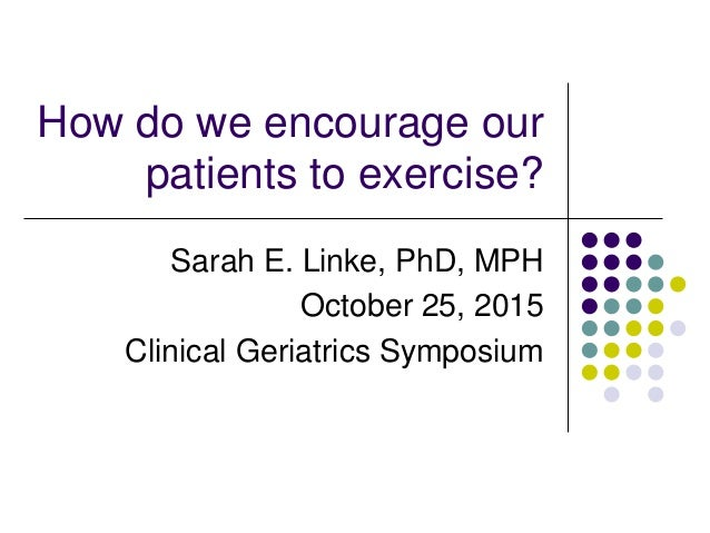 How do we encourage our patients to exercise? Sarah E. Linke, PhD, MPH October 25, 2015 Clinical Geriatrics Symposium