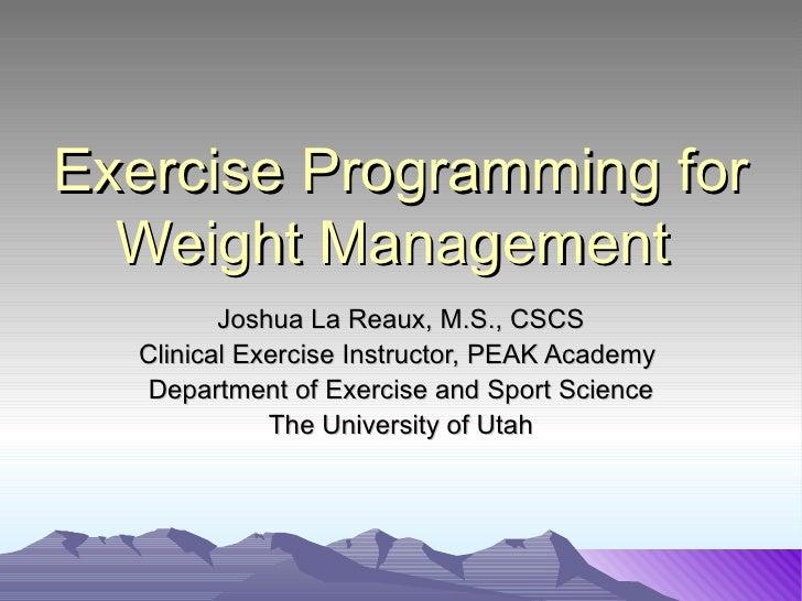 Exercise Programming for  Weight Management         Joshua La Reaux, M.S., CSCS  Clinical Exercise Instructor, PEAK Academ...