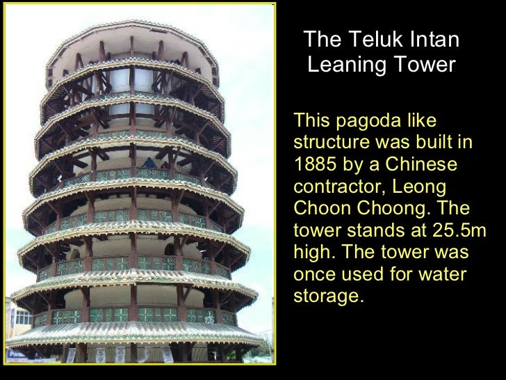 The Teluk Intan Leaning Tower This pagoda like structure was built in 1885 by a Chinese contractor, Leong Choon Choong. Th...