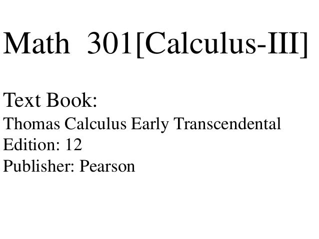 Math 301[Calculus-III] Text Book: Thomas Calculus Early Transcendental Edition: 12 Publisher: Pearson