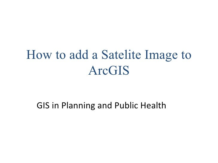 How to add a Satelite Image to ArcGIS GIS in Planning and Public Health