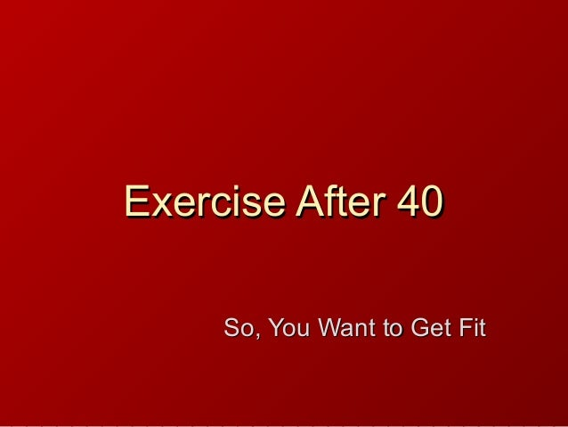 Exercise After 40Exercise After 40 So, You Want to Get FitSo, You Want to Get Fit