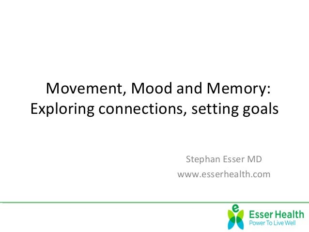 Movement, Mood and Memory:  Exploring connections, setting goals Stephan Esser MD www.esserhealth.com