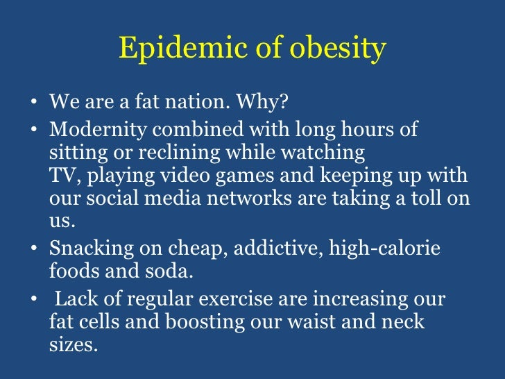 Epidemic of obesity<br />We are a fat nation. Why?<br />Modernity combined with long hours of sitting or reclining while w...