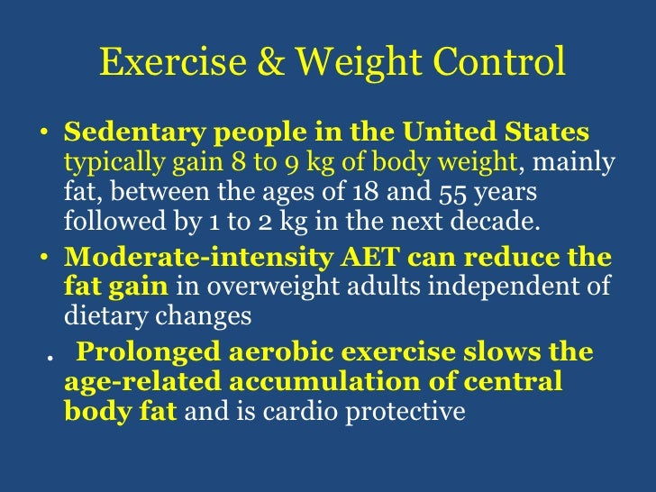 Exercise & Weight Control<br />Sedentary people in the United States typically gain 8 to 9 kg of body weight, mainly fat, ...