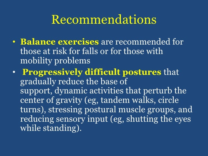 Recommendations<br />Balance exercises are recommended for those at risk for falls or for those with mobility problems<br ...