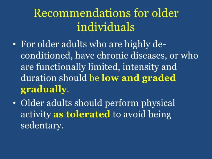 Recommendations for older individuals<br />For older adults who are highly de-conditioned, have chronic diseases, or who a...