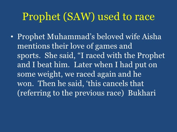 Prophet (SAW) used to race<br />Prophet Muhammad's beloved wife Aisha mentions their love of games and sports. She said, ...