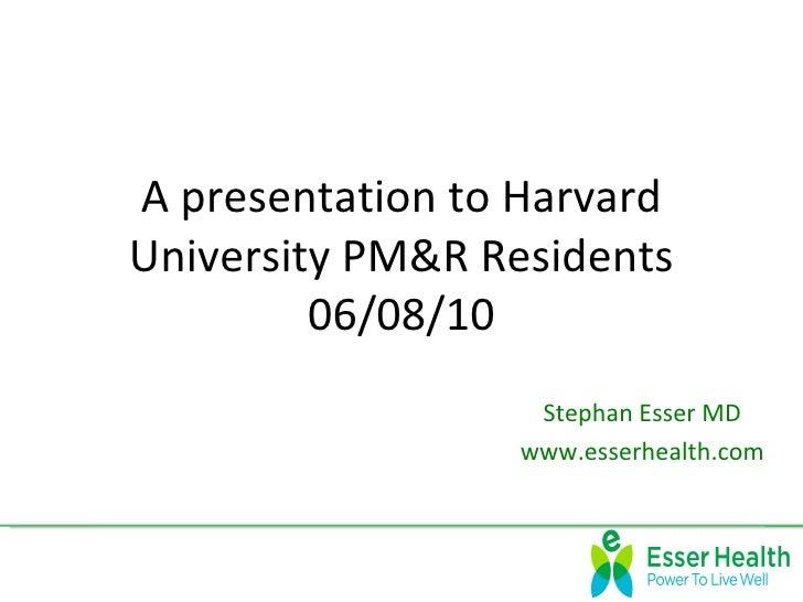 A presentation to HarvardUniversity PM&R Residents         06/08/10                  Stephan Esser MD                 www....
