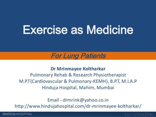 Exercise as Medicine For Lung Patients Dr Mrinmayee Koltharkar Pulmonary Rehab & Research Physiotherapist M.P.T(Cardiovasc...