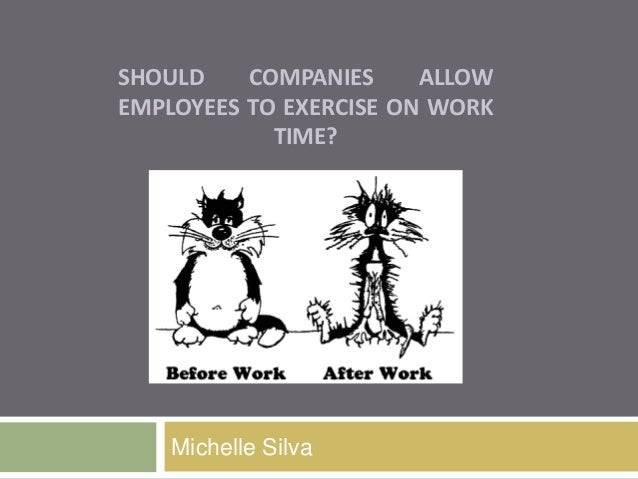 SHOULD COMPANIES ALLOW EMPLOYEES TO EXERCISE ON WORK TIME? Michelle Silva