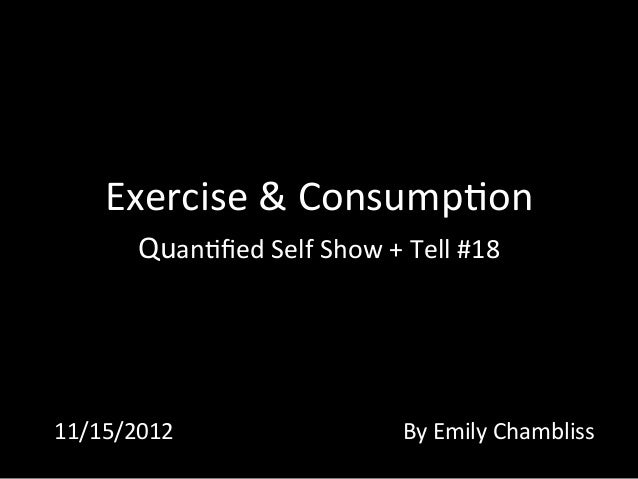 Exercise	   &	   Consump0on	    Quan0fied	   Self	   Show	   +	   Tell	   #18	   	    11/15/2012	    By	   Emily	   Chambli...