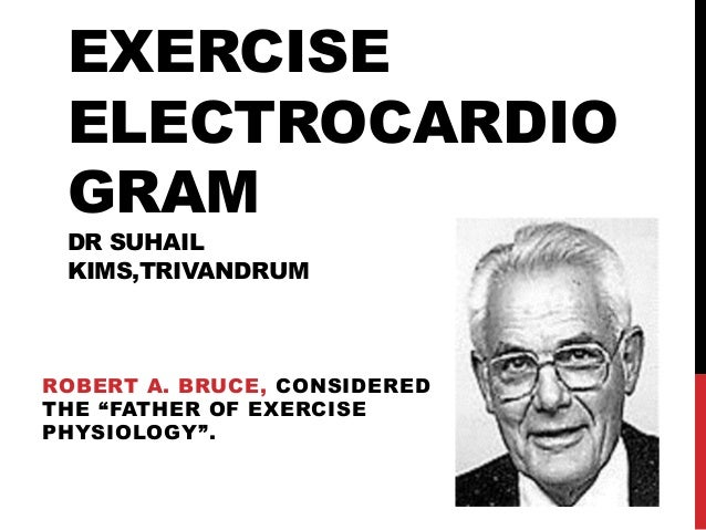 "EXERCISE ELECTROCARDIO GRAM DR SUHAIL KIMS,TRIVANDRUM  ROBERT A. BRUCE, CONSIDERED THE ""FATHER OF EXERCISE PHYSIOLOGY""."