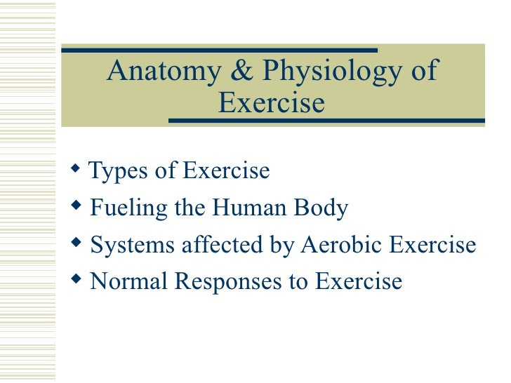 Anatomy & Physiology of Exercise <ul><li>Types of Exercise </li></ul><ul><li>Fueling the Human Body </li></ul><ul><li>Syst...