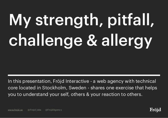 My strength, pitfall, challenge & allergy www.frojd.se @Frojd_labs @FrojdAgency In this presentation, Fröjd Interactive - ...